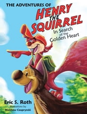 The Adventures of Henry the Squirrel - In Search of the Golden Heart ebook by Eric S. Roth