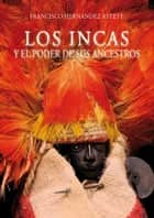 Los incas y el poder de sus ancestros ebook by Francisco Hernández Astete