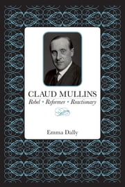 Claud Mullins: Rebel, Reformer, Reactionary ebook by Emma Dally