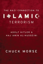 The Nazi Connection to Islamic Terrorism - Adolf Hitler and Haj Amin Al-Husseini ebook by Chuck Morse