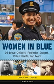 Women in Blue - 16 Brave Officers, Forensics Experts, Police Chiefs, and More ebook by Cheryl Mullenbach,Cheryl Mullenbach