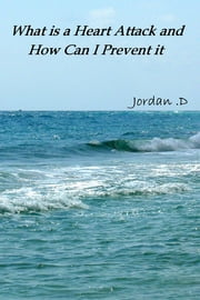 What is a Heart Attack and How Can I Prevent it ebook by Jordan D.