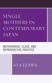 Single Mothers in Contemporary Japan - Motherhood, Class, and Reproductive Practice ebook by Aya Ezawa