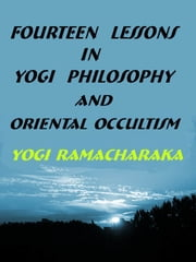 Fourteen Lessons in Yogi Philosophy and Oriental Occultism ebook by Yogi Ramacharaka,(AKA) William Walker Atkinson