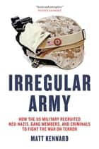 Irregular Army - How the US Military Recruited Neo-Nazis, Gang Members, and Criminals to Fight the War on Terror ebook by Matt Kennard