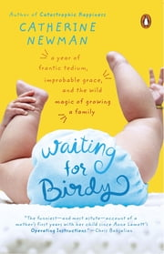 Waiting for Birdy - A Year of Frantic Tedium, Improbable Grace, and the Wild Magic of Growing a Family ebook by Catherine Newman