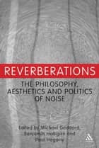 Reverberations - The Philosophy, Aesthetics and Politics of Noise ebook by Dr. Michael Goddard, Paul Hegarty, Dr. Benjamin Halligan
