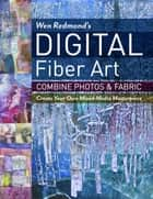 Wen Redmond's Digital Fiber Art - Combine Photos & Fabric - Create Your Own Mixed-Media Masterpiece ebook by Wen Redmond