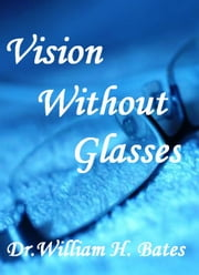 Vision without glasses ebook by Dr. William H. Bates