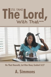 I'LL TAKE THE LORD, WITH THAT~~ - He That Heareth, Let Him Hear, Ezekiel 3:27 ebook by A. Simmons