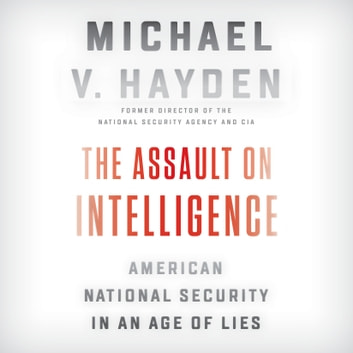 The Assault on Intelligence - American National Security in an Age of Lies audiobook by Michael V. Hayden