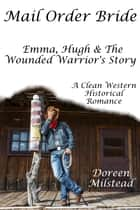 Mail Order Bride: Emma, Hugh & The Wounded Warrior's Story (A Clean Western Historical Romance) ebook by Doreen Milstead