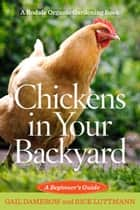 Chickens In Your Backyard ebook by Gail Damerow,Rick Luttmann