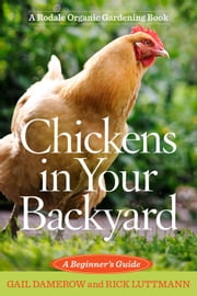 Chickens In Your Backyard - A Beginner's Guide ebook by Gail Damerow, Rick Luttmann