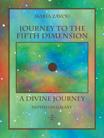 Journey to the Fifth Dimension—A Divine Journey - Nephelon Galaxy ebook by Maria Zavou