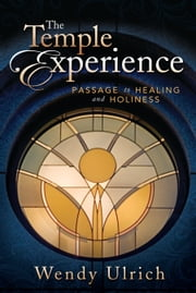 The Temple Experience - Passage to Healing and Holiness ebook by Wendy Ulrich