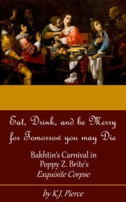 [Article] Eat, Drink, and be Merry for Tomorrow you may Die: Bakhtin's Carnival in Poppy Z. Brite's Exquisite Corpse ebook by K.J. Pierce