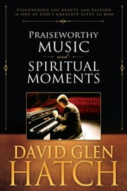 Praiseworthy Music and Spiritual Moments ebook by David Glen Hatch