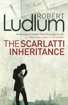 The Scarlatti Inheritance - Action, adventure, espionage and suspense from the master storyteller ebook by Robert Ludlum