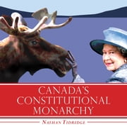Canada's Constitutional Monarchy - An Introduction to Our Form of Government ebook by Nathan Tidridge