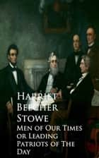 Men of Our Times or Leading Patriots of The Day ebook by Harriet Beecher Stowe