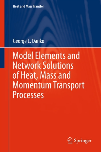 Model Elements and Network Solutions of Heat, Mass and Momentum Transport Processes ebook by George L. Danko