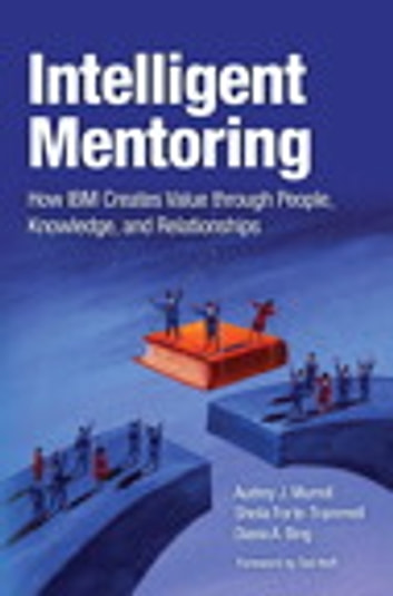 Intelligent Mentoring - How IBM Creates Value through People, Knowledge, and Relationships ebook by Audrey J. Murrell,Sheila Forte-Trammell,Diana Bing