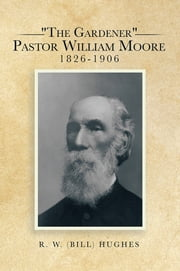 """The Gardener"" Pastor William Moore 1826-1906 ebook by R. W. (BILL) HUGHES"