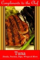 Tuna: Steaks, Paninis, Dips, Wraps & More ebook by Compliments to the Chef
