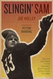 Slingin' Sam - The Life and Times of the Greatest Quarterback Ever to Play the Game ebook by Joe Holley,Peyton Manning