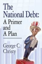 THE NATIONAL DEBT: A Primer and A Plan ebook by George C. Christy