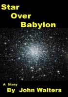 Star Over Babylon ebook by John Walters