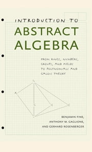 Introduction to Abstract Algebra - From Rings, Numbers, Groups, and Fields to Polynomials and Galois Theory ebook by Benjamin Fine,Anthony M. Gaglione,Gerhard Rosenberger