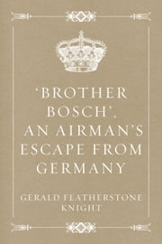 'Brother Bosch', an Airman's Escape from Germany ebook by Gerald Featherstone Knight