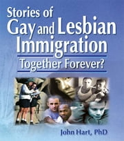 Stories of Gay and Lesbian Immigration - Together Forever? ebook by John Dececco, Phd