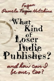 What Kind of Loser Indie Publishes, and How Can I Be One, Too? ebook by Pamela Fagan Hutchins
