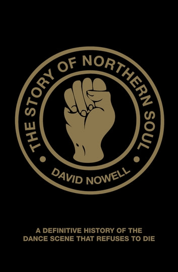 The Story of Northern Soul - A Definitive History of the Dance Scene that Refuses to Die ebook by David Nowell