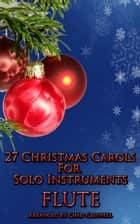 27 Christmas Carols For Flute ebook by Chad Criswell