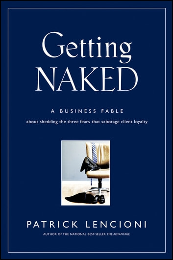 Getting Naked - A Business Fable About Shedding The Three Fears That Sabotage Client Loyalty ekitaplar by Patrick M. Lencioni
