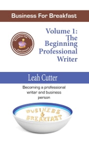 Business for Breakfast, Volume 1: The Beginning Professional Writer ebook by Leah Cutter