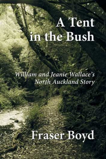 A Tent in the Bush - William and Jeanie Wallace's North Auckland Story ebook by Fraser Boyd