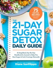 The 21-Day Sugar Detox Daily Guide - A Simplified, Day-By Day Handbook & Journal to Help You Bust Sugar & Carb Cravings Naturally ebook by Diane Sanfilippo