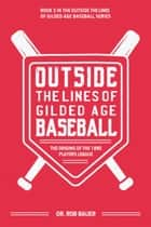 Outside the Lines of Gilded Age Baseball: The Origins of the 1890 Players League ebook by Dr. Rob Bauer