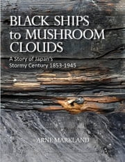 Black Ships to Mushroom Clouds: A Story of Japan's Stormy Century 1853-1945 ebook by Arne Markland
