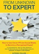 From Unknown to Expert - How to Use Clever PR and Social Media to Become a Recognised Expert ebook by Catriona Pollard