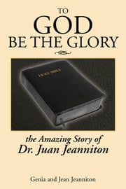 TO GOD BE THE GLORY - THE AMAZING STORY OF DR. JUAN... ebook by Genia Jeanniton; Jean Jeanniton