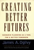 Creating Better Futures - Scenario Planning as a Tool for a Better Tomorrow ebook by James A. Ogilvy, Peter Scwartz