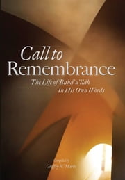 Call to Remembrance - The Life of Bahaullah in His Own Words ebook by Geoffry W Marks