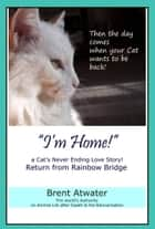 I'm Home! a Cat's Never Ending Love Story, Cat reincarnation stories- Animal Life after Death, Pet Heaven, Pet loss & Reincarnation ebook by Brent Atwater