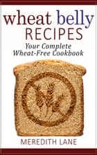 Wheat Belly Recipes: Your Complete Wheat-Free Cookbook ebook by Meredith Lane